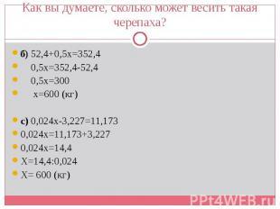 б) 52,4+0,5х=352,4 б) 52,4+0,5х=352,4 0,5х=352,4-52,4 0,5х=300 х=600 (кг) с) 0,0