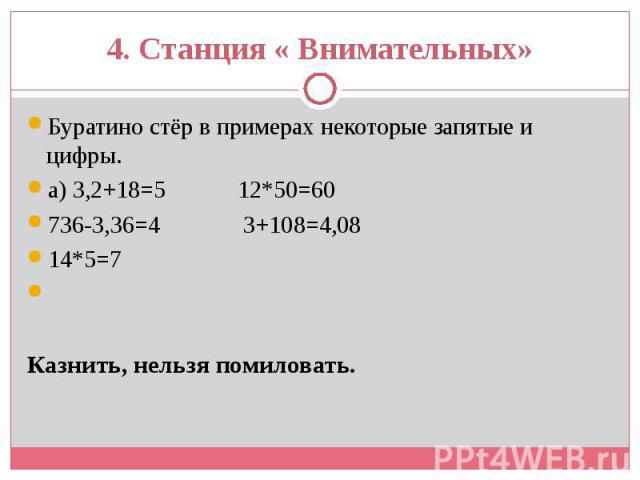 Буратино стёр в примерах некоторые запятые и цифры. Буратино стёр в примерах некоторые запятые и цифры. а) 3,2+18=5 12*50=60 736-3,36=4 3+108=4,08 14*5=7 Казнить, нельзя помиловать.