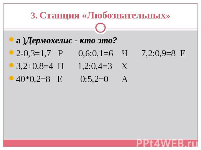 а )Дермохелис - кто это? а )Дермохелис - кто это? 2-0,3=1,7 Р 0,6:0,1=6 Ч 7,2:0,9=8 Е 3,2+0,8=4 П 1,2:0,4=3 Х 40*0,2=8 Е 0:5,2=0 А