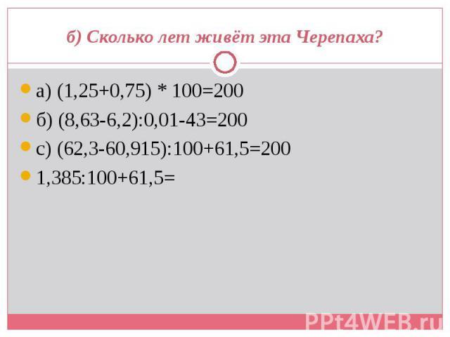 а) (1,25+0,75) * 100=200 а) (1,25+0,75) * 100=200 б) (8,63-6,2):0,01-43=200 с) (62,3-60,915):100+61,5=200 1,385:100+61,5=