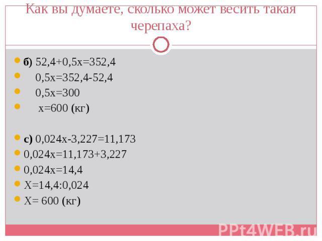 б) 52,4+0,5х=352,4 б) 52,4+0,5х=352,4 0,5х=352,4-52,4 0,5х=300 х=600 (кг) с) 0,024х-3,227=11,173 0,024х=11,173+3,227 0,024х=14,4 Х=14,4:0,024 Х= 600 (кг)
