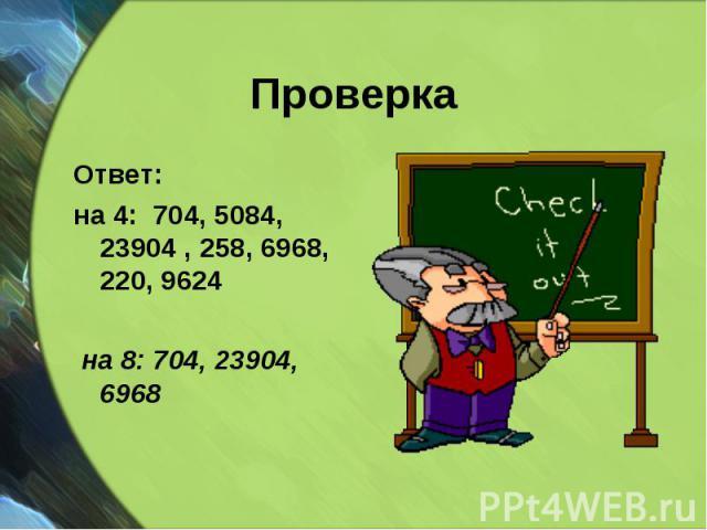 Ответ: Ответ: на 4: 704, 5084, 23904 , 258, 6968, 220, 9624 на 8: 704, 23904, 6968