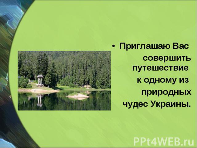 Приглашаю Вас Приглашаю Вас совершить путешествие к одному из природных чудес Украины.