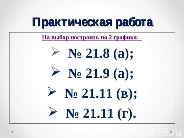 На выбор построить по 2 графика: На выбор построить по 2 графика: № 21.8 (а); № 21.9 (а); № 21.11 (в); № 21.11 (г).