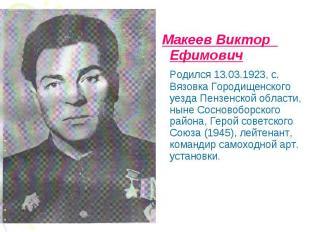 Макеев Виктор Ефимович Родился 13.03.1923, с. Вязовка Городищенского уезда Пензе