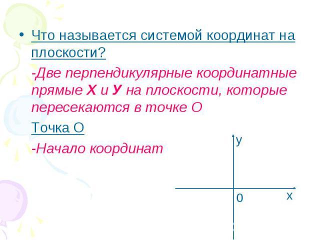 Что называется системой координат на плоскости? Что называется системой координат на плоскости? -Две перпендикулярные координатные прямые Х и У на плоскости, которые пересекаются в точке О Точка О -Начало координат