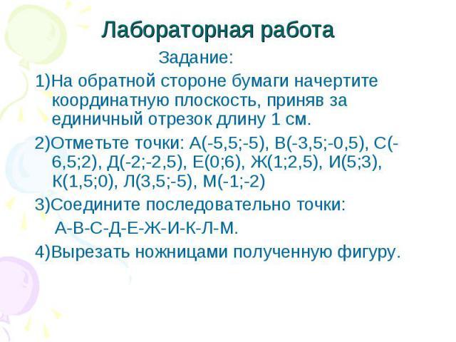 Задание: Задание: 1)На обратной стороне бумаги начертите координатную плоскость, приняв за единичный отрезок длину 1 см. 2)Отметьте точки: А(-5,5;-5), В(-3,5;-0,5), С(-6,5;2), Д(-2;-2,5), Е(0;6), Ж(1;2,5), И(5;3), К(1,5;0), Л(3,5;-5), М(-1;-2) 3)Сое…