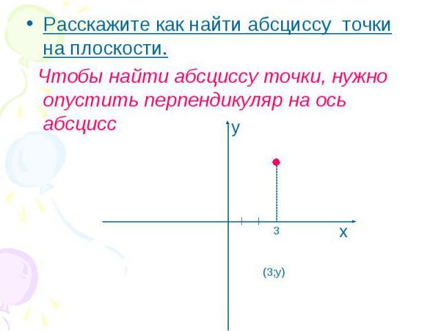 Расскажите как найти абсциссу точки на плоскости. Расскажите как найти абсциссу точки на плоскости. Чтобы найти абсциссу точки, нужно опустить перпендикуляр на ось абсцисс