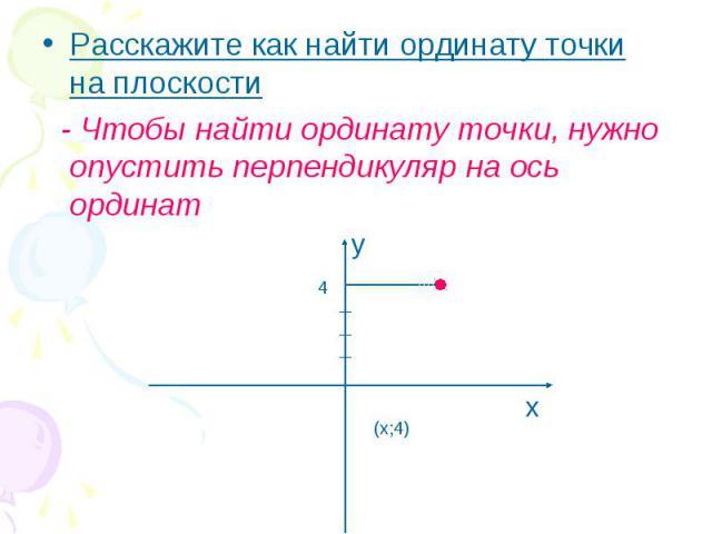 Расскажите как найти ординату точки на плоскости Расскажите как найти ординату точки на плоскости - Чтобы найти ординату точки, нужно опустить перпендикуляр на ось ординат