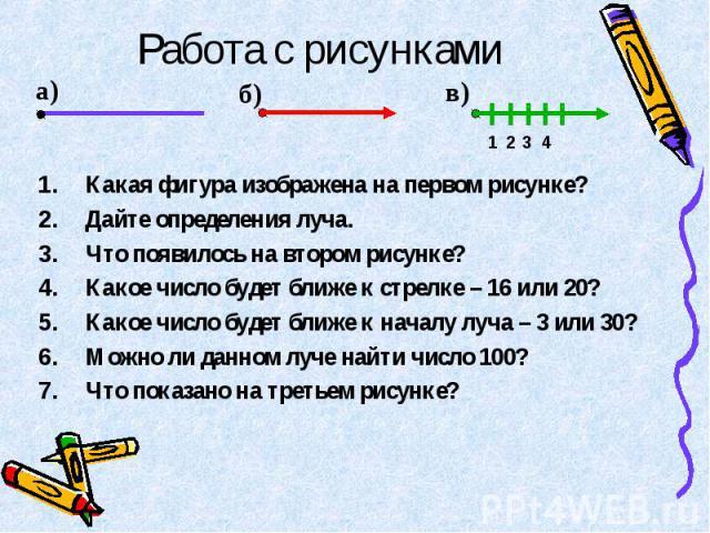 Какая фигура изображена на первом рисунке? Какая фигура изображена на первом рисунке? Дайте определения луча. Что появилось на втором рисунке? Какое число будет ближе к стрелке – 16 или 20? Какое число будет ближе к началу луча – 3 или 30? Можно ли …