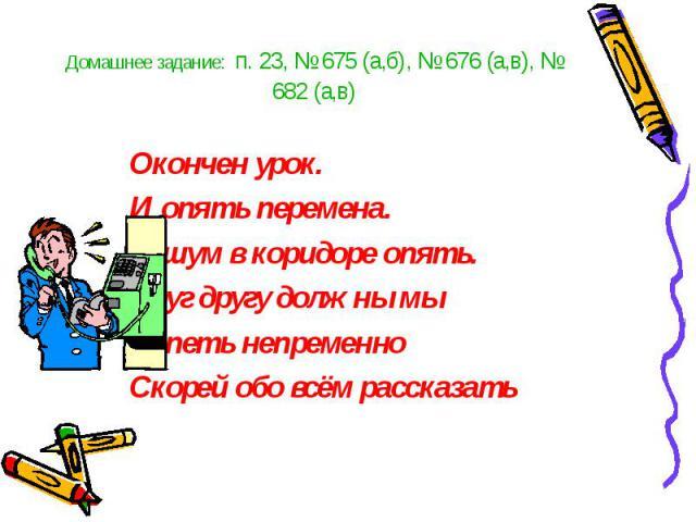 Домашнее задание: п. 23, № 675 (а,б), № 676 (а,в), № 682 (а,в) Окончен урок. И опять перемена. И шум в коридоре опять. Друг другу должны мы Успеть непременно Скорей обо всём рассказать