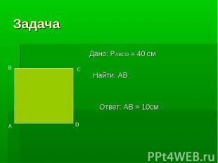 Задача Дано: PABCD = 40 см Найти: АВ Ответ: AB = 10cм