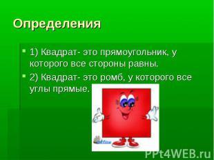 Определения 1) Квадрат- это прямоугольник, у которого все стороны равны. 2) Квад