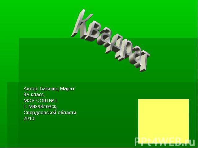 Автор: Багиянц Марат 8А класс, МОУ СОШ №1 Г. Михайловск, Свердловской области 2010