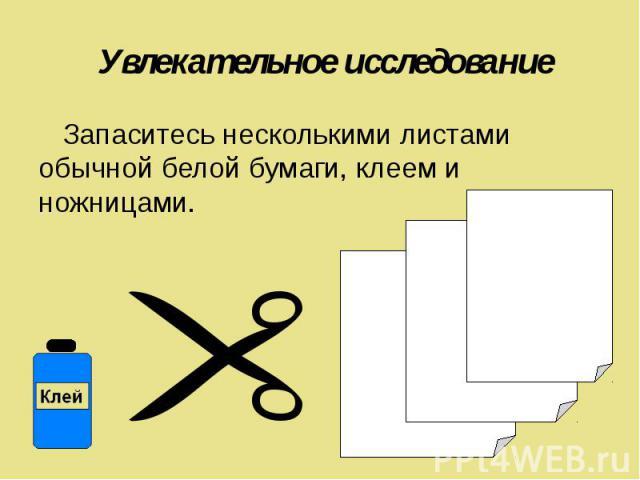 Увлекательное исследование Запаситесь несколькими листами обычной белой бумаги, клеем и ножницами.