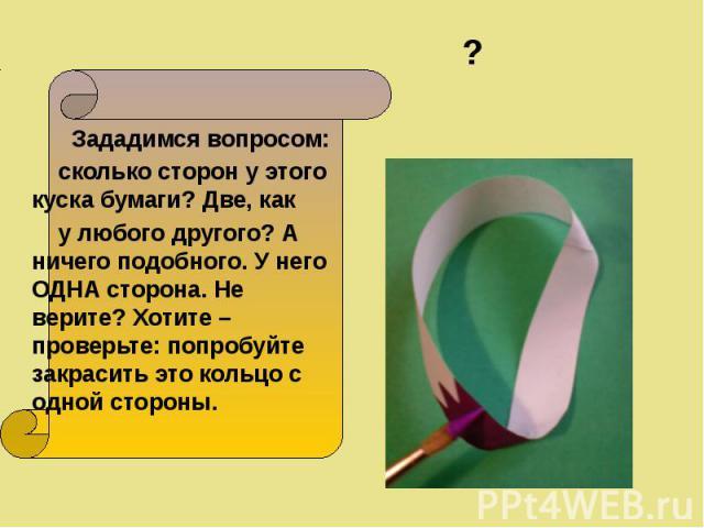 Зададимся вопросом: Зададимся вопросом: сколько сторон у этого куска бумаги? Две, как у любого другого? А ничего подобного. У него ОДНА сторона. Не верите? Хотите – проверьте: попробуйте закрасить это кольцо с одной стороны.