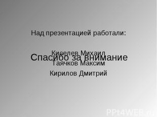 Над презентацией работали: Над презентацией работали: Киселев Михаил Таячков Мак