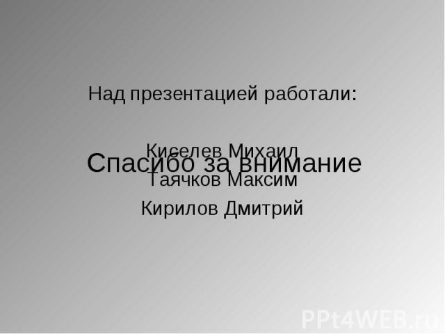 Над презентацией работали: Над презентацией работали: Киселев Михаил Таячков Максим Кирилов Дмитрий
