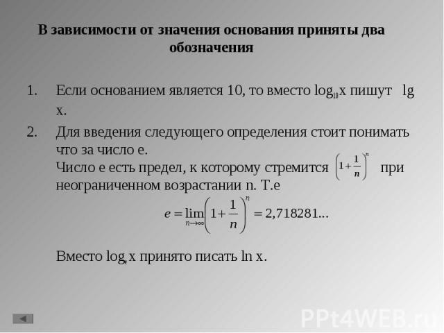 Если основанием является 10, то вместо log10 x пишут lg x. Если основанием является 10, то вместо log10 x пишут lg x. Для введения следующего определения стоит понимать что за число e. Число е есть предел, к которому стремится при неограниченном воз…