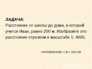 ЗАДАЧА: ЗАДАЧА: Расстояние от школы до дома, в которой учится Иван, равно 200 м.
