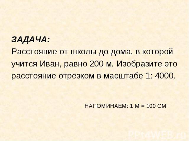ЗАДАЧА: ЗАДАЧА: Расстояние от школы до дома, в которой учится Иван, равно 200 м. Изобразите это расстояние отрезком в масштабе 1: 4000. НАПОМИНАЕМ: 1 М = 100 СМ