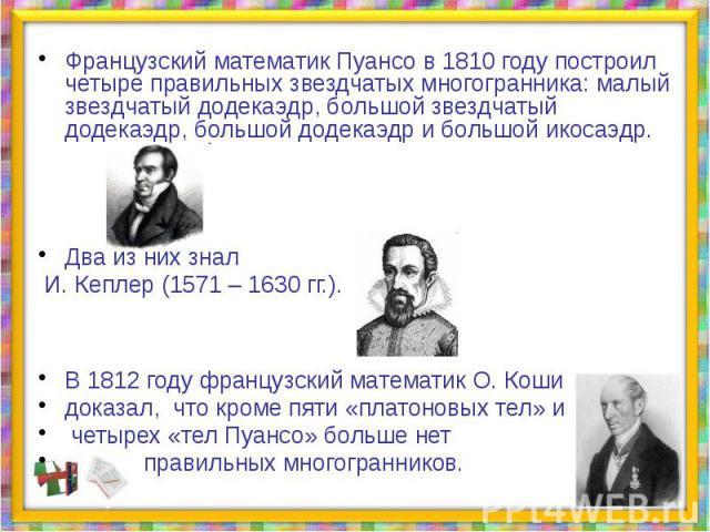 Французский математик Пуансо в 1810 году построил четыре правильных звездчатых многогранника: малый звездчатый додекаэдр, большой звездчатый додекаэдр, большой додекаэдр и большой икосаэдр. Два из них знал И. Кеплер (1571 – 1630 гг.). В 1812 году фр…