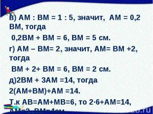 в) АМ : ВМ = 1 : 5, значит, АМ = 0,2 ВМ, тогда в) АМ : ВМ = 1 : 5, значит, АМ =