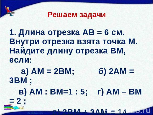 1. Длина отрезка АВ = 6 см. Внутри отрезка взята точка М. Найдите длину отрезка ВМ, если: 1. Длина отрезка АВ = 6 см. Внутри отрезка взята точка М. Найдите длину отрезка ВМ, если: а) АМ = 2ВМ; б) 2АМ = 3ВМ ; в) АМ : ВМ=1 : 5; г) АМ – ВМ = 2 ; д) 2ВМ…