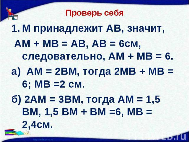 М принадлежит АВ, значит, М принадлежит АВ, значит, АМ + МВ = АВ, АВ = 6см, следовательно, АМ + МВ = 6. а) АМ = 2ВМ, тогда 2МВ + МВ = 6; МВ =2 см. б) 2АМ = 3ВМ, тогда АМ = 1,5 ВМ, 1,5 ВМ + ВМ =6, МВ = 2,4см.