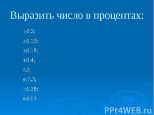 Выразить число в процентах: 0,2; 0,13; 0,18; 0,4; 2; 3,5; 1,38; 0,03.