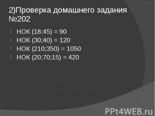 2)Проверка домашнего задания №202 НОК (18;45) = 90 НОК (30;40) = 120 НОК (210;35