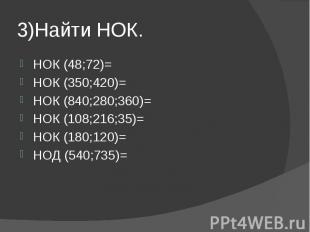 3)Найти НОК. НОК (48;72)= НОК (350;420)= НОК (840;280;360)= НОК (108;216;35)= НО