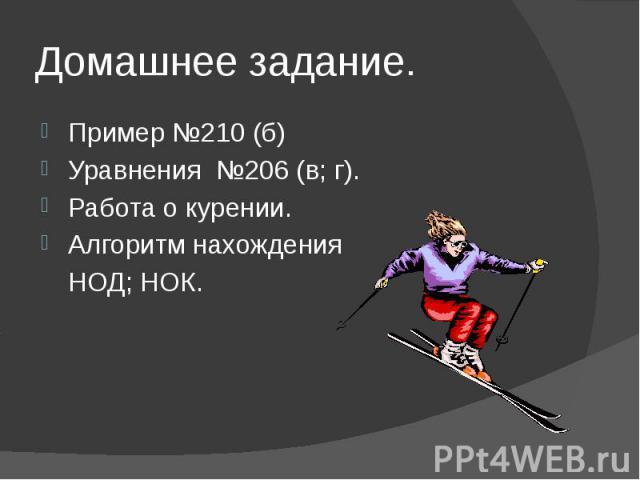 Домашнее задание. Пример №210 (б) Уравнения №206 (в; г). Работа о курении. Алгоритм нахождения НОД; НОК.