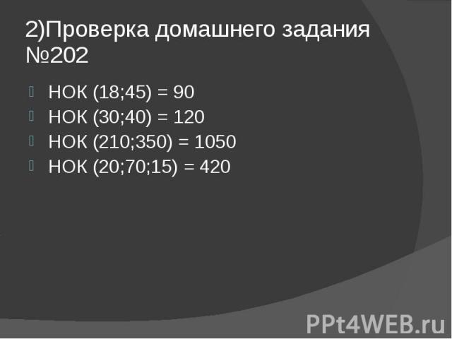 2)Проверка домашнего задания №202 НОК (18;45) = 90 НОК (30;40) = 120 НОК (210;350) = 1050 НОК (20;70;15) = 420