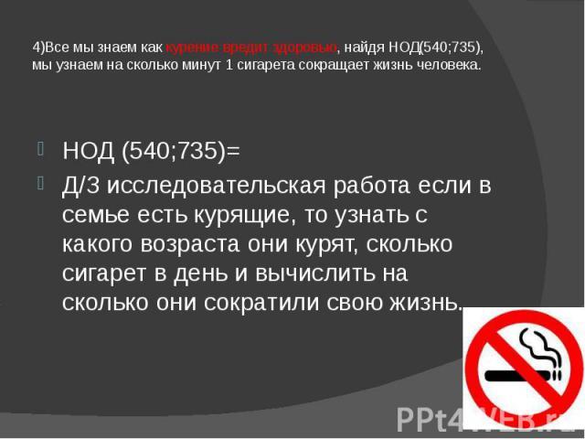 4)Все мы знаем как курение вредит здоровью, найдя НОД(540;735), мы узнаем на сколько минут 1 сигарета сокращает жизнь человека. НОД (540;735)= Д/З исследовательская работа если в семье есть курящие, то узнать с какого возраста они курят, сколько сиг…