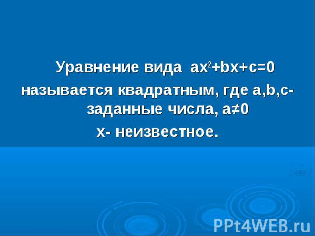 Уравнение вида ах2+bх+с=0 Уравнение вида ах2+bх+с=0 называется квадратным, где а,b,с- заданные числа, а≠0 х- неизвестное.