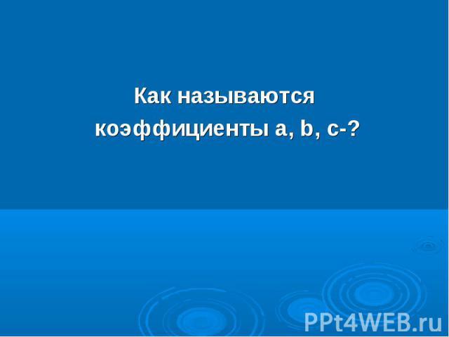 Как называются Как называются коэффициенты а, b, с-?