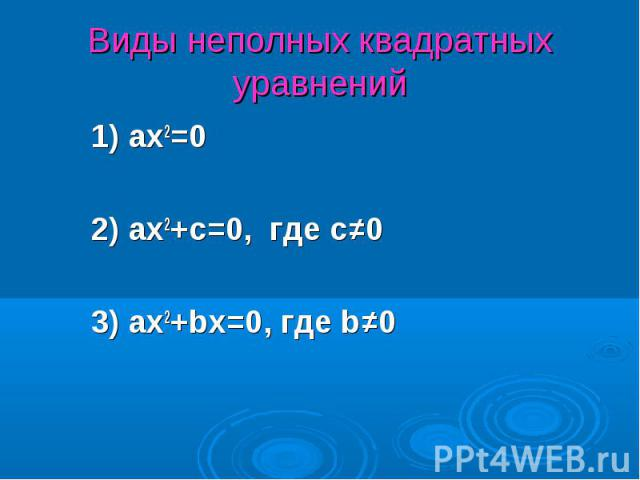 1) ax2=0 1) ax2=0 2) ax2+c=0, где с≠0 3) ax2+bx=0, где b≠0