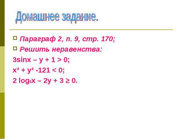 Параграф 2, п. 9, стр. 170; Параграф 2, п. 9, стр. 170; Решить неравенства: 3sinх – у + 1 > 0; х² + у² -121 < 0; 2 log5х – 2у + 3 ≥ 0.