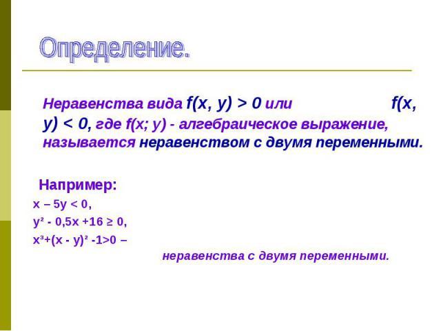 Неравенства вида f(х, у) > 0 или f(х, у) < 0, где f(х; у) - алгебраическое выражение, называется неравенством с двумя переменными. Неравенства вида f(х, у) > 0 или f(х, у) < 0, где f(х; у) - алгебраическое выражение, называется неравенст…