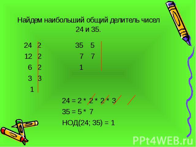 Найдем наибольший общий делитель чисел 24 и 35. 24 2 35 5 12 2 7 7 6 2 1 3 3 1 24 = 2 * 2 * 2 * 3 35 = 5 * 7 НОД(24; 35) = 1