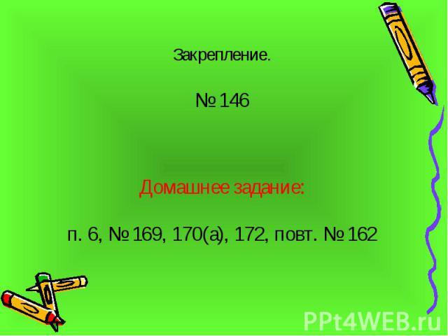 Закрепление. Закрепление. № 146 Домашнее задание: п. 6, № 169, 170(а), 172, повт. № 162