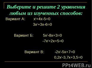 Выберите и решите 2 уравнения любым из изученных способов: Вариант А: х2+4х-5=0