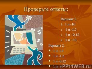Проверьте ответы: Вариант 1. 1. 1 и -16 1 и -1,5 1 и -0,15 1 и -16