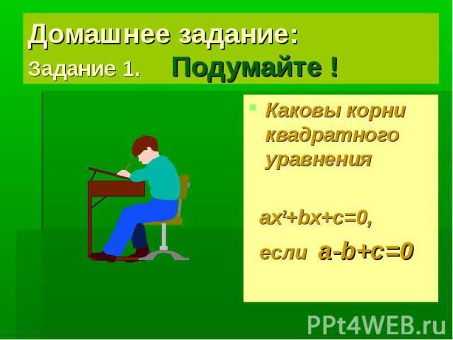 Домашнее задание: Задание 1. Подумайте ! Каковы корни квадратного уравнения ax2+bx+c=0, если a-b+c=0