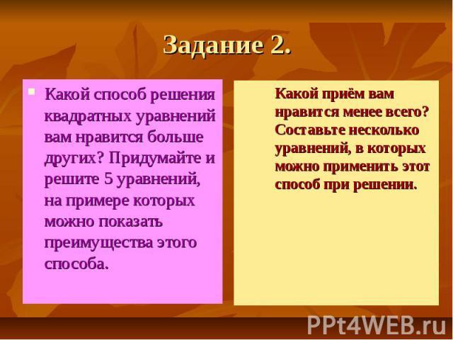 Задание 2. Какой способ решения квадратных уравнений вам нравится больше других? Придумайте и решите 5 уравнений, на примере которых можно показать преимущества этого способа.