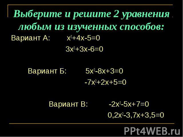 Выберите и решите 2 уравнения любым из изученных способов: Вариант А: х2+4х-5=0 3х2+3х-6=0 Вариант Б: 5х2-8х+3=0 -7х2+2х+5=0 Вариант В: -2х2-5х+7=0 0,2х2-3,7х+3,5=0