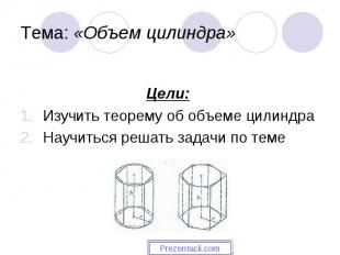 Цели: Изучить теорему об объеме цилиндра Научиться решать задачи по теме