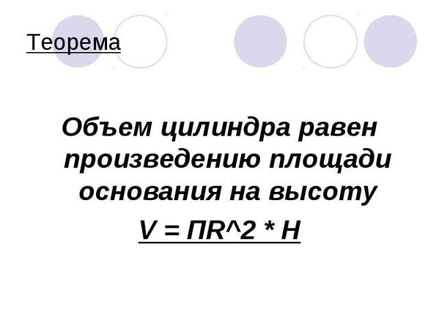Объем цилиндра равен произведению площади основания на высоту V = ПR^2 * H