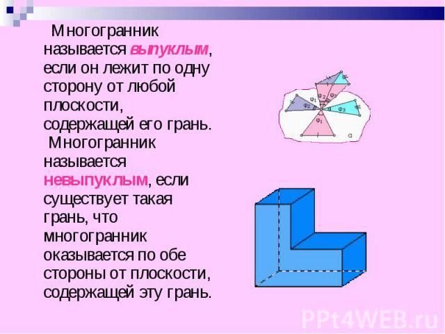 Многогранник называется выпуклым, если он лежит по одну сторону от любой плоскости, содержащей его грань. Многогранник называется невыпуклым, если существует такая грань, что многогранник оказывается по обе стороны от плоскости, содержащей эту грань…